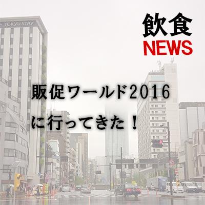 【飲食ニュース】販促の祭典「販促ワールド2016」に行ってきた!