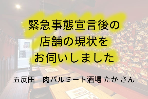 五反田の「肉バルミート酒場 たか」さんに、緊急事態宣言後の店舗の現状をお伺いしました